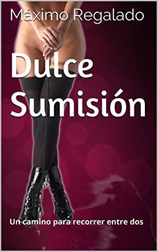 Dulce Sumisión: Un camino para recorrer entre dos (Spanish Edition)