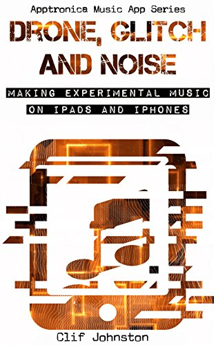 - Drone, Glitch and Noise: Making Experimental Music on iPads and iPhones (Apptronica Music App Series Book 1)