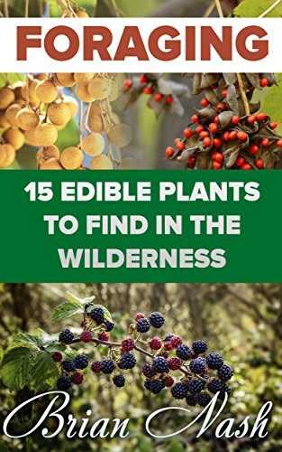 Foraging: 15 Edible Plants to Find In The Wilderness by [Nash, Brian ]