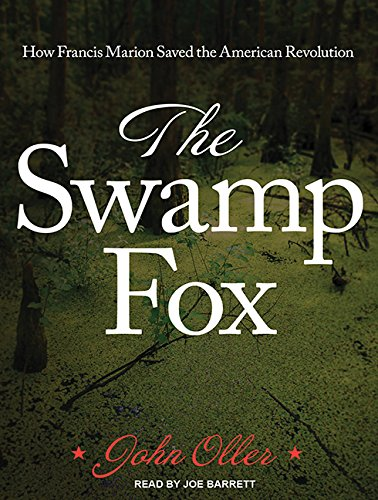 The Swamp Fox: How Francis Marion Saved the American Revolution