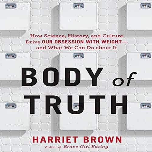 Body of Truth: How Science, History, and Culture Drive Our Obsession with Weight - and What We Can Do About It