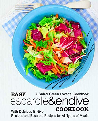 Easy Escarole & Endive Cookbook: A Salad Green Lover's Cookbook; With Delicious Endive Recipes and Escarole Recipes for All Types of Meals ()