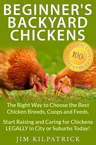 Beginner's Backyard Chickens: The Right Way to Choose the Best Chicken Breeds, Coops and Feeds. Start Raising and Caring for Chickens LEGALLY in City or Suburbs Today! [Illustrated]