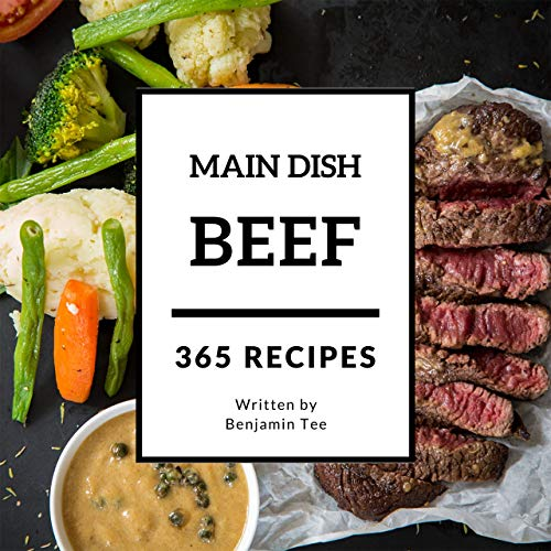 Beef for Main Dish 365: Enjoy 365 Days With Amazing Beef For Main Dish Recipes In Your Own Beef For Main Dish Cookbook! (Ground Beef Cookbook, Beef Stroganoff Recipe, Grass Fed Beef Cookbook [Book 1] by Benjamin Tee
