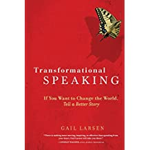 Transformational Speaking: If You Want to Change the World, Tell a Better Story