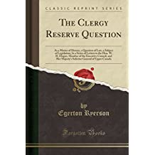 The Clergy Reserve Question: As a Matter of History, a Question of Law, a Subject of Legislation; In a Series of Letters to the Hon. W. H. Draper, Member of the Executive Council, and Her Majesty's Solicitor General of Upper Canada (Classic Reprint)