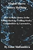 img - for Global Macro Money Machine: How to Make Money in the Global Markets Trading Stocks, Commodities & Currencies book / textbook / text book