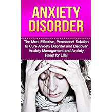 Anxiety Disorder: The Most Effective, Permanent Solution to Cure Anxiety Disorder and Discover Anxiety Management and Anxiety Relief for Life! (Anxiety ... Anxiety And Depression, Anxiety)