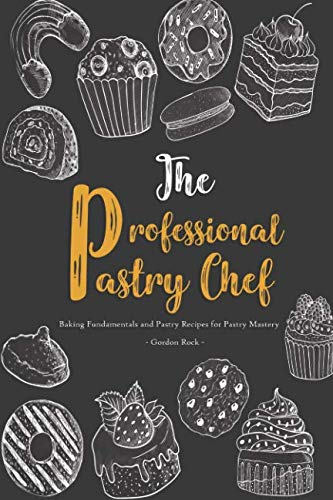 The Professional Pastry Chef: Baking Fundamentals and Pastry Recipes for Pastry Mastery by Gordon Rock