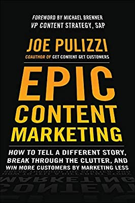 Epic Content Marketing: How to Tell a Different Story, Break through the  Clutter, and Win More Customers by Marketing Less: Amazon.co.uk: Pulizzi,  Joe: 0884652377150: Books