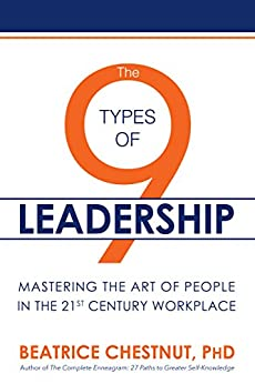 The 9 Types of Leadership: Mastering the Art of People in the 21st Century Workplace by [Chestnut PhD, Beatrice]