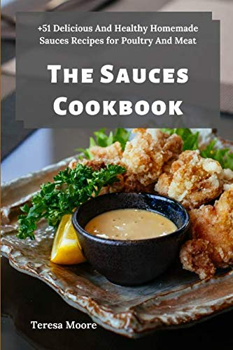 The Sauces Cookbook:   +51 Delicious And Healthy Homemade Sauces Recipes for Poultry And Meat (Delicious Recipes) by Teresa Moore