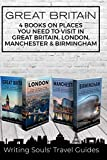 Great Britain: 4 Books - Places You NEED To Visit in Great Britain, London, Manchester & Birmingham (Great Britain, London, Birmingham, Glasgow, Liverpool, Bristol, Manchester) (Volume 2)