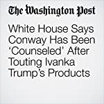 White House Says Conway Has Been 'Counseled' After Touting Ivanka Trump's Products | Drew Harwell,Tom Hamburger,Rosalind S. Helderman