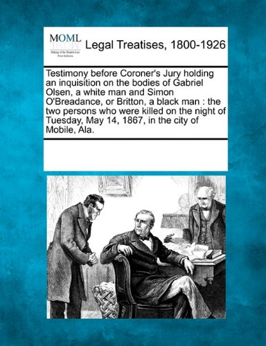 Read Online Testimony before Coroner's Jury holding an inquisition on the bodies of Gabriel Olsen, a white man and Simon O'Breadance, or Britton, a black man: the ... May 14, 1867, in the city of Mobile, Ala. pdf