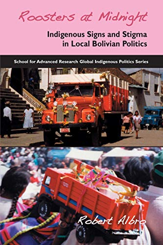 Roosters at Midnight: Indigenous Signs and Stigma in Local Bolivian Politics (School for Advanced Research Global Indige