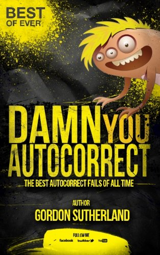 Damn you Autocorrect! Best of ever!: The best Autocorrect fails of all time (The Best Autocorrect Fails)