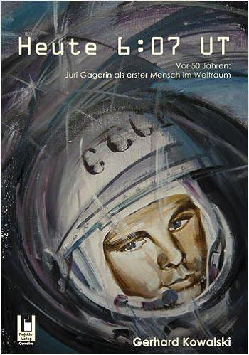 Heute 607 UT Vor 50 Jahren Juri Gagarin als erster Mensch im