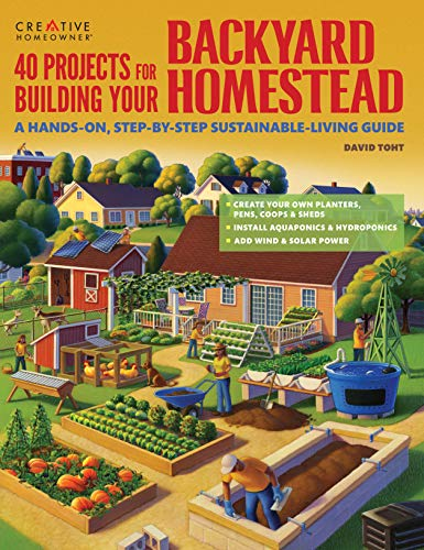 40 Projects for Building Your Backyard Homestead: A Handson StepbyStep SustainableLiving Guide Creative Homeowner Includes Fences Coops Sheds Wind amp Solar Power Rooftop amp Vertical Gardening