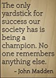 """The only yardstick for success our society has is being a champion. No one remembers anything else."" quote by John Madden Motivation and inspiration are what gets us out of bed every morning. To give you that drive and touch of magic that you need i..."