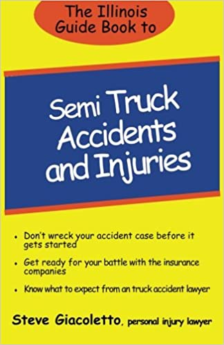 The Illinois Guide Book to Semi Truck Accidents and Injuries: Steve