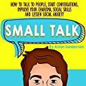 Small Talk: How to Talk to People, Improve Your Charisma, Social Skills, Conversation Starters & Lessen Social Anxiety Audiobook by Aston Sanderson Narrated by Corinne Phillips