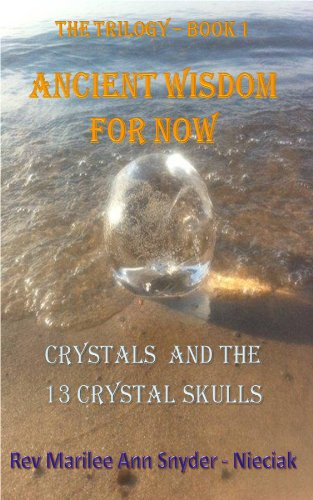 Ancient Wisdom for NOW! Crystals and The 13 Crystal Skulls, The Trilogy – Book I