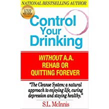 CONTROL YOUR DRINKING: Without A.A, Rehab or Quitting Forever