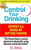 CONTROL YOUR DRINKING: Without A.A., Rehab or Quitting Forever