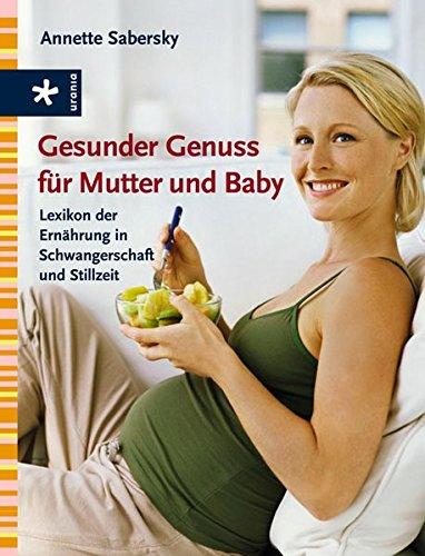 Gesunder Genuss für Mutter und Baby: Lexikon der Ernährung in Schwangerschaft und Stillzeit