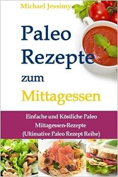 Paleo Rezepte zum Mittagessen: Einfache und Köstliche Paleo Mittagessen-Rezepte (Ultimative Paleo Rezept Reihe): Volume 2