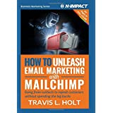 How to Unleash Email Marketing with MailChimp: Going from contacts to repeat customers without spending the big bucks (Busine