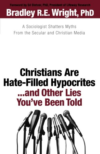 Christians Are Hate-Filled Hypocrites...and Other Lies You've Been Told: A Sociologist Shatters Myths From the Secular a