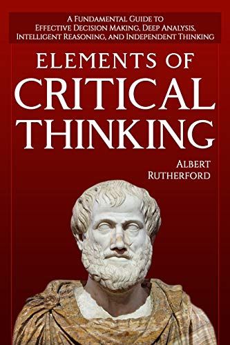 - Elements of Critical Thinking: A Fundamental Guide to Effective Decision Making, Deep Analysis, Intelligent Reasoning, and Independent Thinking