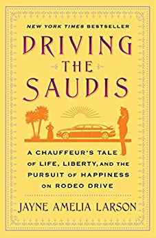 Driving the Saudis: A Chauffeur's Tale of the World's Richest Princesses (plus their servants, nannies, and one royal hairdresser) by [Larson, Jayne Amelia]