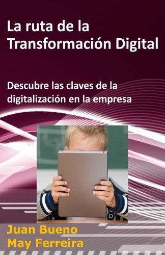 La ruta de la Transformación Digital Descubre las claves de la digitalización en la empresa (La Transformacion Digital) (Volume 1)  [Bueno, Juan - Ferreira, May] (Tapa Blanda)