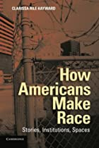 How Americans Make Race: Stories, Institutions, Spaces