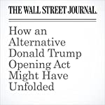 How an Alternative Donald Trump Opening Act Might Have Unfolded | Gerald F. Seib