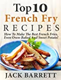 Top 10 French Fry Recipes: How To Make The Best Homemade French Fries—Oven Baked, Fried, Sweet Potato, And More!