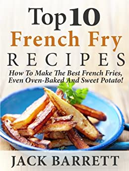 Top 10 French Fry Recipes: How To Make The Best Homemade French Fries-Oven Baked, Fried, Sweet Potato, And More! by [Barrett, Jack]