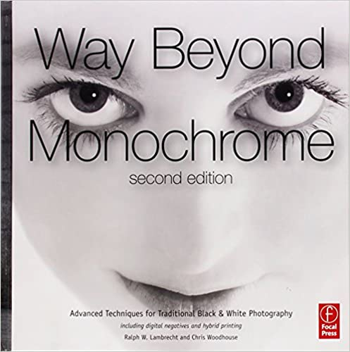 Way beyond monochrome 2e advanced techniques for traditional black white photography including digital negatives and hybrid printing ralph w lambrecht