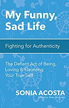 My Funny, Sad Life: Fighting for Authenticity: The Defiant Act of Being, Loving & Flaunting Your True Self by [Acosta, Sonia]