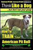 American Pit Bull, American Pit Bull Training AAA AKC: Think Like a Dog, But Don't Eat Your Poop! |: American Pit Bull Breed Expert Training | Here's ... to Train Your American Pit Bull (Volume 1)