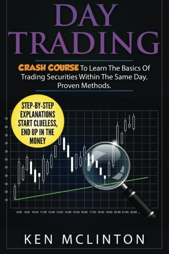 Day Trading: Crash Course To Learn The Basics Of Trading Securities Within The Same Day. Proven Methods. (Day Trading, Stock Exchange, Trading Strategies) (Volume 4)