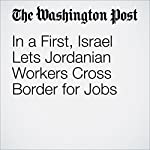 In a First, Israel Lets Jordanian Workers Cross Border for Jobs | William Booth,Ruth Eglash