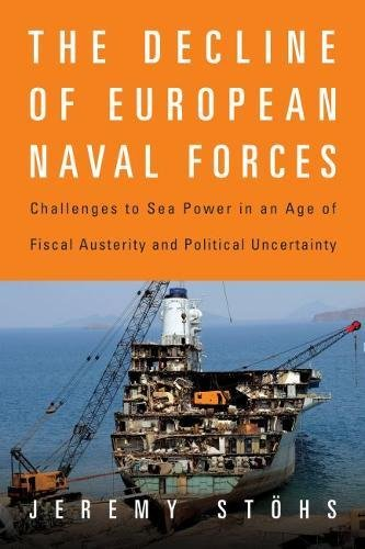 The Decline of European Naval Forces: Challenges to Sea Power in an Age of Fiscal Austerity and Political Uncertainty