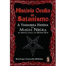 Historia Oculta Do Satanismo. A Verdadeira Historia Da Magia Negra Da Antiguidade Ate Nossos Dias
