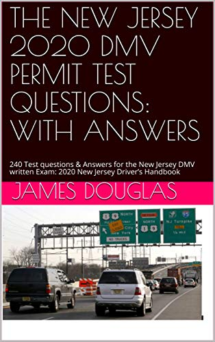 THE NEW JERSEY 2020 DMV PERMIT TEST QUESTIONS: WITH ANSWERS: 240 Test questions & Answers for the New Jersey DMV written Exam: 2020 New Jersey Driver's Handbook