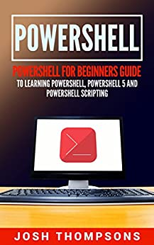 Download for free Powershell: Powershell For Beginners Guide To Learn Powershell, Powershell 5 And Powershell Scripting