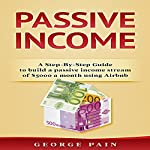 Passive Income: A Step-by-Step Guide to Build a Passive Income Stream of $5,000 a Month Using Airbnb, Volume 1 | George Pain
